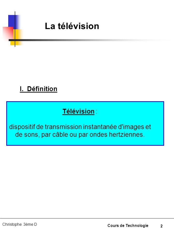 2 Christophe 3ème D Cours de Technologie La télévision Télévision : dispositif de transmission instantanée d'images et de sons, par câble ou par ondes