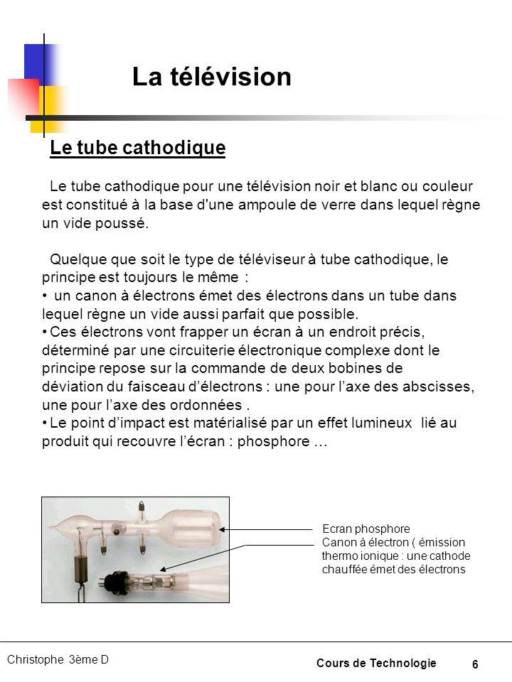 7 Christophe 3ème D Cours de Technologie La télévision Pour un téléviseur noir et blanc, deux bobines permettent de déplacer le faisceau délectrons pour quil arrive au bon endroit sur le tube cathodique.