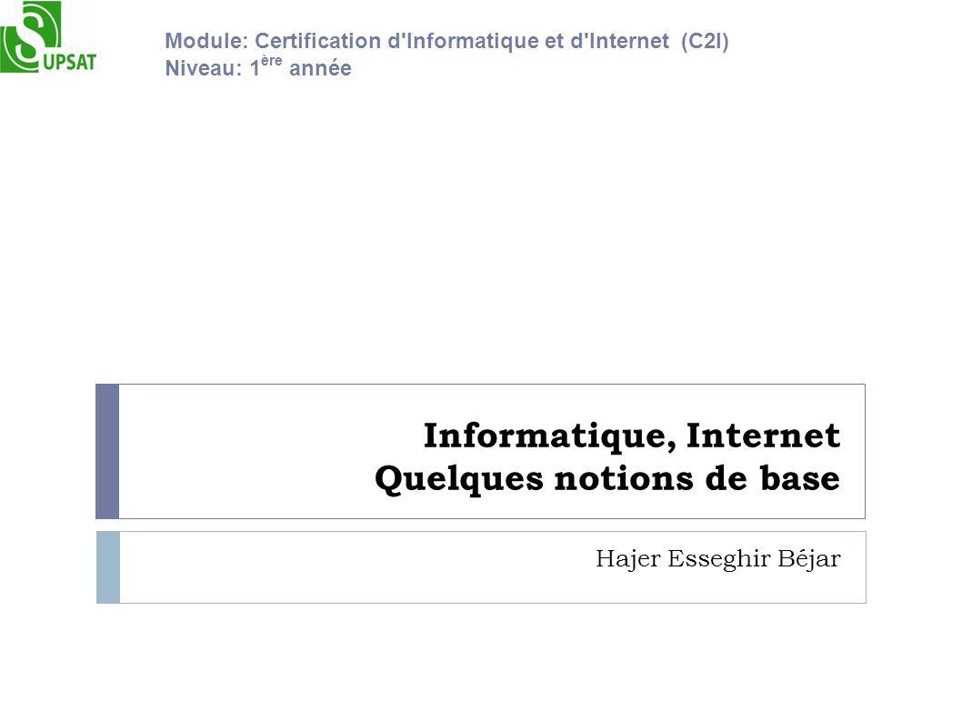 Informatique, Internet Quelques notions de base Hajer Esseghir Béjar Module: Certification d'Informatique et d'Internet (C2I) Niveau: 1 ère année