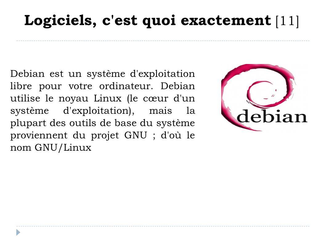 Logiciels, c'est quoi exactement [11] Debian est un système d'exploitation libre pour votre ordinateur. Debian utilise le noyau Linux (le cœur d'un sy