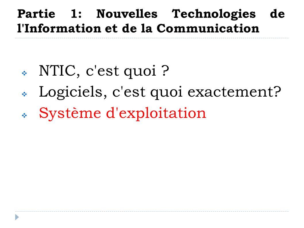 Partie 1: Nouvelles Technologies de l'Information et de la Communication NTIC, c'est quoi ? Logiciels, c'est quoi exactement? Système d'exploitation