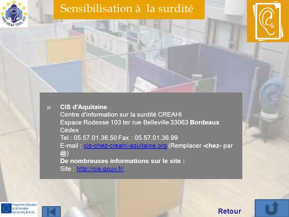 Sensibilisation à la surdité CIS d Aquitaine Centre d information sur la surdité CREAHI Espace Rodesse 103 ter rue Belleville 33063 Bordeaux Cédex Tel : 05.57.01.36.50 Fax : 05.57.01.36.99 E-mail : cis-chez-creahi-aquitaine.org (Remplacer -chez- par @) De nombreuses informations sur le site : Site : http://cis.gouv.fr/cis-chez-creahi-aquitaine.orghttp://cis.gouv.fr/ Retour