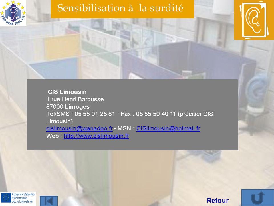 Sensibilisation à la surdité CIS Limousin 1 rue Henri Barbusse 87000 Limoges Tél/SMS : 05 55 01 25 81 - Fax : 05 55 50 40 11 (préciser CIS Limousin) cislimousin@wanadoo.fr - MSN : CISlimousin@hotmail.fr Web : http://www.cislimousin.fr cislimousin@wanadoo.frCISlimousin@hotmail.frhttp://www.cislimousin.fr Retour