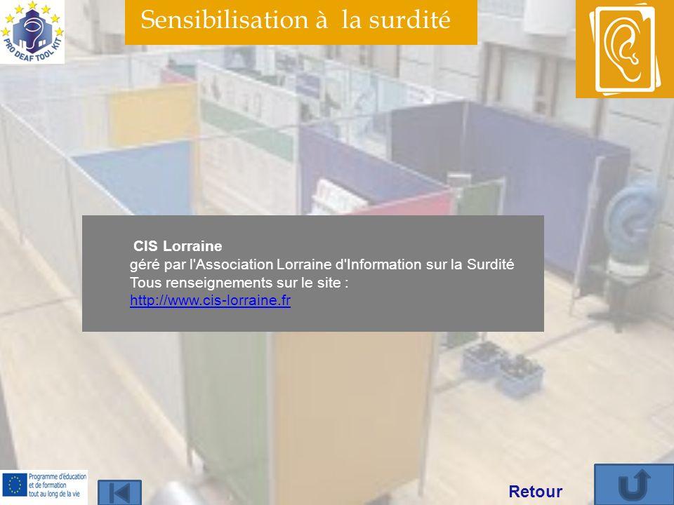 Sensibilisation à la surdité CIS Lorraine géré par l Association Lorraine d Information sur la Surdité Tous renseignements sur le site : http://www.cis-lorraine.fr http://www.cis-lorraine.fr Retour