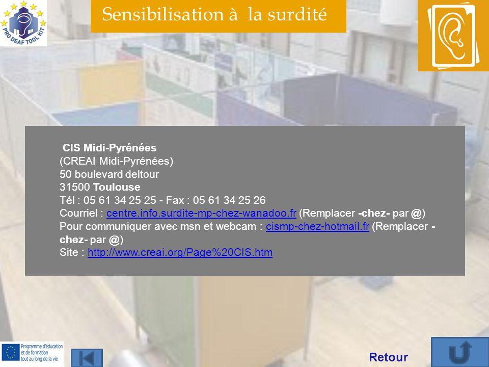Sensibilisation à la surdité CIS Midi-Pyrénées (CREAI Midi-Pyrénées) 50 boulevard deltour 31500 Toulouse Tél : 05 61 34 25 25 - Fax : 05 61 34 25 26 Courriel : centre.info.surdite-mp-chez-wanadoo.fr (Remplacer -chez- par @) Pour communiquer avec msn et webcam : cismp-chez-hotmail.fr (Remplacer - chez- par @) Site : http://www.creai.org/Page%20CIS.htmcentre.info.surdite-mp-chez-wanadoo.frcismp-chez-hotmail.frhttp://www.creai.org/Page%20CIS.htm Retour