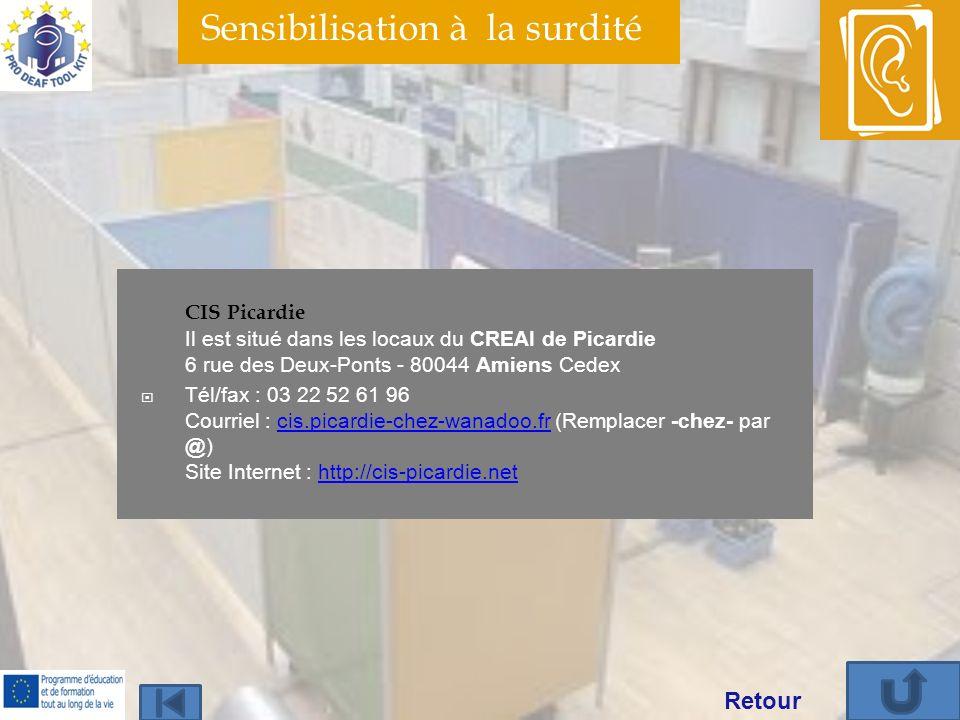 Sensibilisation à la surdité CIS Picardie Il est situé dans les locaux du CREAI de Picardie 6 rue des Deux-Ponts - 80044 Amiens Cedex Tél/fax : 03 22 52 61 96 Courriel : cis.picardie-chez-wanadoo.fr (Remplacer -chez- par @) Site Internet : http://cis-picardie.netcis.picardie-chez-wanadoo.frhttp://cis-picardie.net Retour