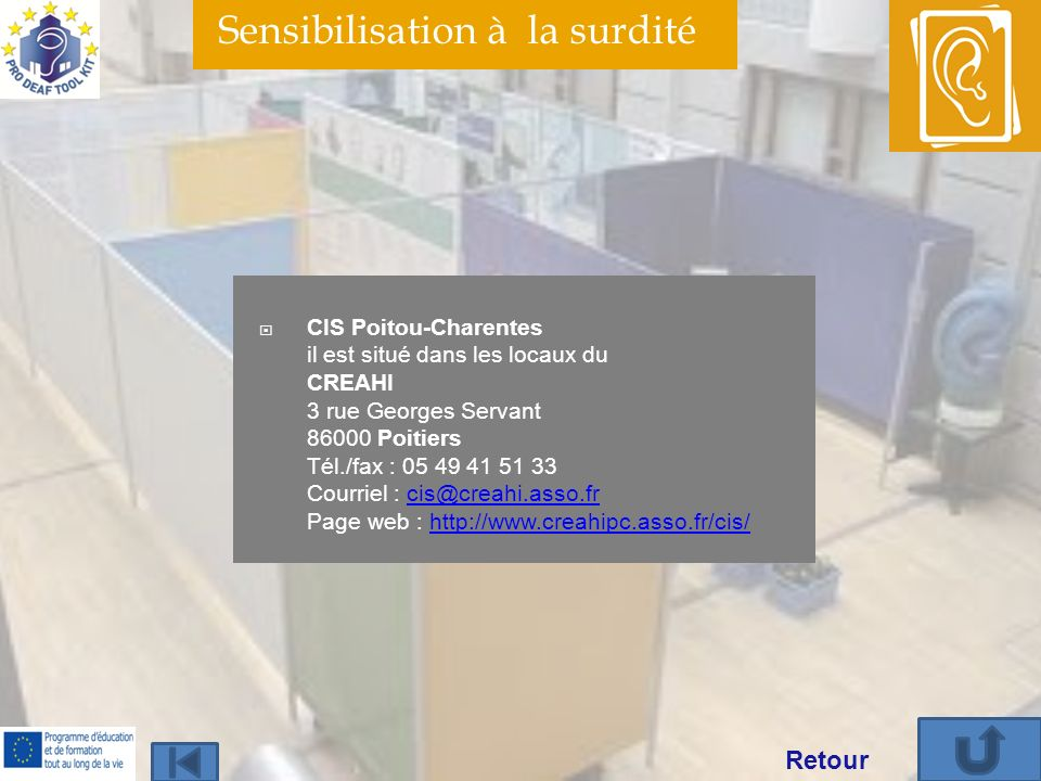 Sensibilisation à la surdité CIS Poitou-Charentes il est situé dans les locaux du CREAHI 3 rue Georges Servant 86000 Poitiers Tél./fax : 05 49 41 51 33 Courriel : cis@creahi.asso.fr Page web : http://www.creahipc.asso.fr/cis/cis@creahi.asso.frhttp://www.creahipc.asso.fr/cis/ Retour