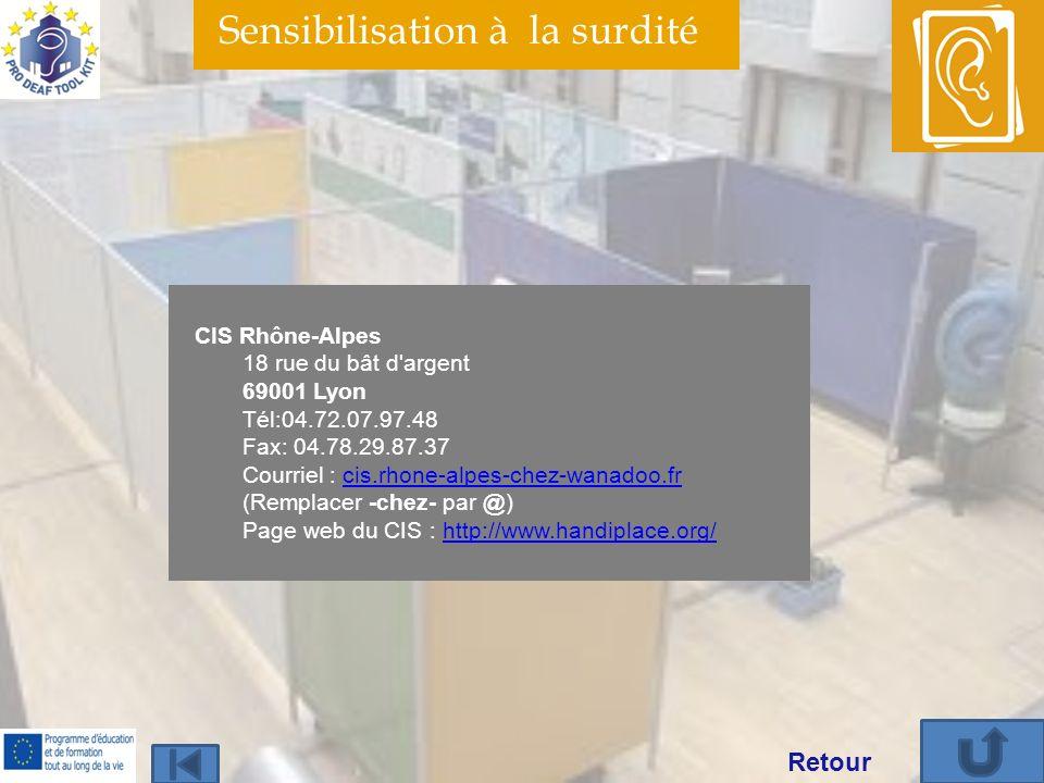 Sensibilisation à la surdité CIS Rhône-Alpes 18 rue du bât d argent 69001 Lyon Tél:04.72.07.97.48 Fax: 04.78.29.87.37 Courriel : cis.rhone-alpes-chez-wanadoo.fr (Remplacer -chez- par @) Page web du CIS : http://www.handiplace.org/cis.rhone-alpes-chez-wanadoo.frhttp://www.handiplace.org/ Retour