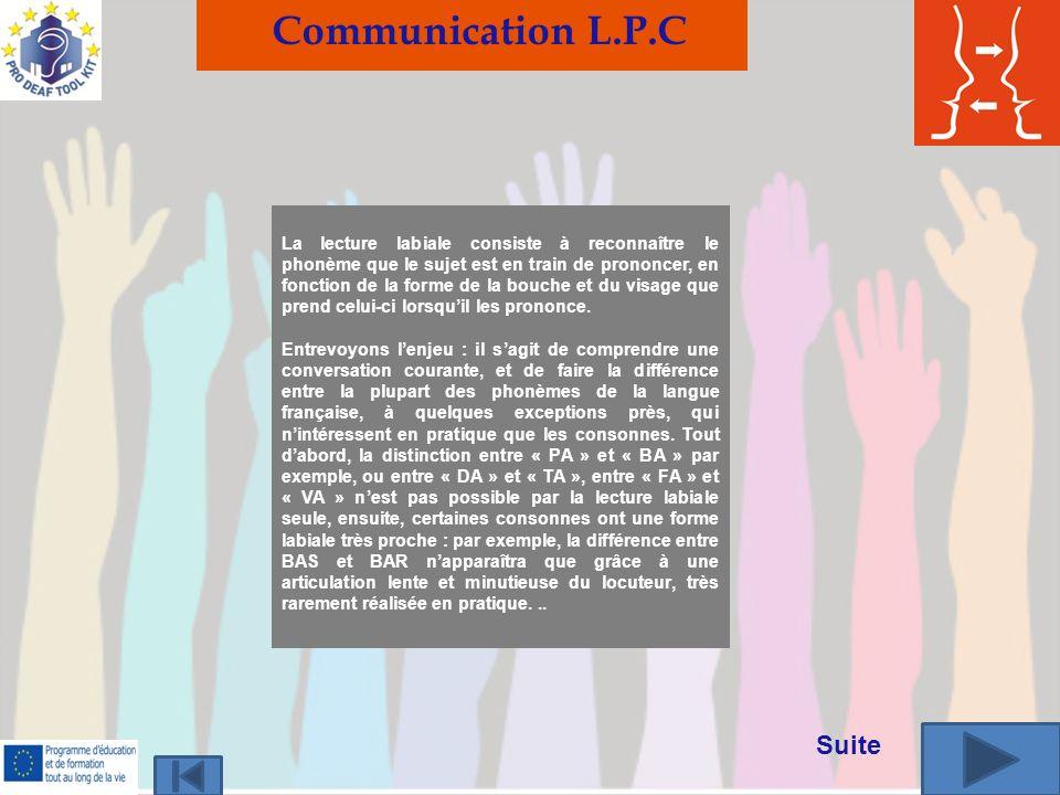 Communication L.P.C La lecture labiale consiste à reconnaître le phonème que le sujet est en train de prononcer, en fonction de la forme de la bouche et du visage que prend celui-ci lorsquil les prononce.
