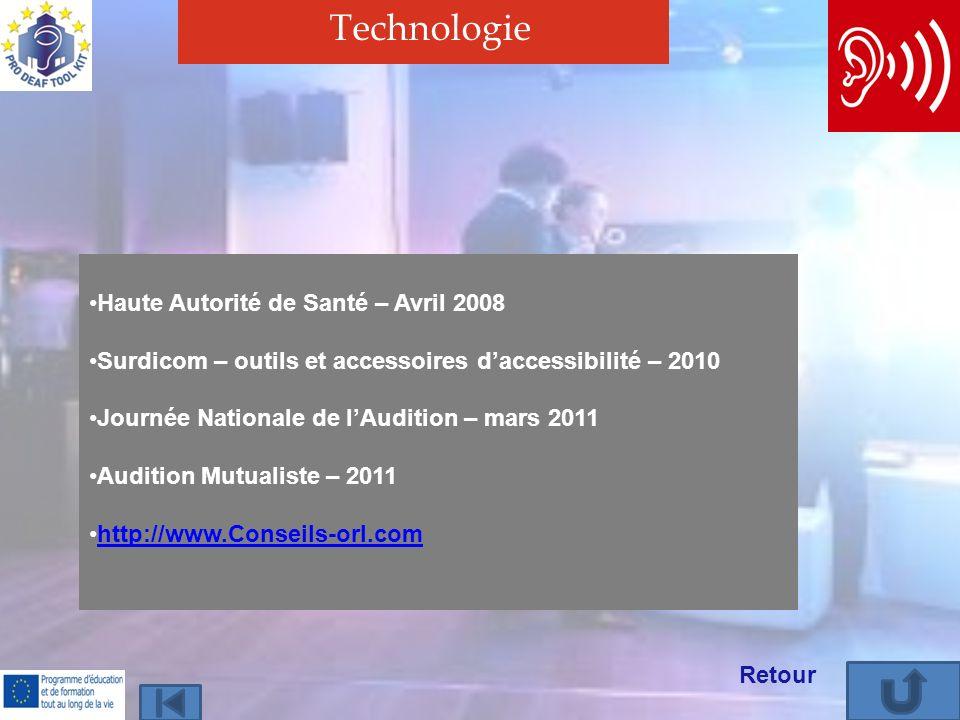 Technologie Haute Autorité de Santé – Avril 2008 Surdicom – outils et accessoires daccessibilité – 2010 Journée Nationale de lAudition – mars 2011 Audition Mutualiste – 2011 http://www.Conseils-orl.com Retour