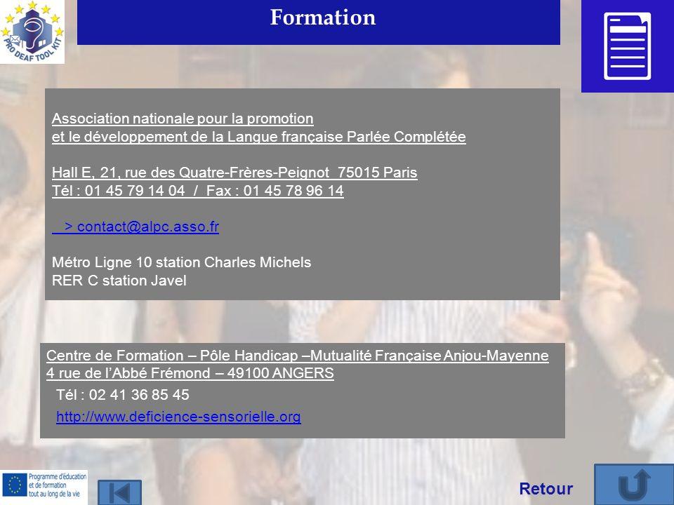 Formation Association nationale pour la promotion et le développement de la Langue française Parlée Complétée Hall E, 21, rue des Quatre-Frères-Peignot 75015 Paris Tél : 01 45 79 14 04 / Fax : 01 45 78 96 14 > contact@alpc.asso.fr Métro Ligne 10 station Charles Michels > contact@alpc.asso.fr RER C station Javel Retour Centre de Formation – Pôle Handicap –Mutualité Française Anjou-Mayenne 4 rue de lAbbé Frémond – 49100 ANGERS Tél : 02 41 36 85 45 http://www.deficience-sensorielle.org