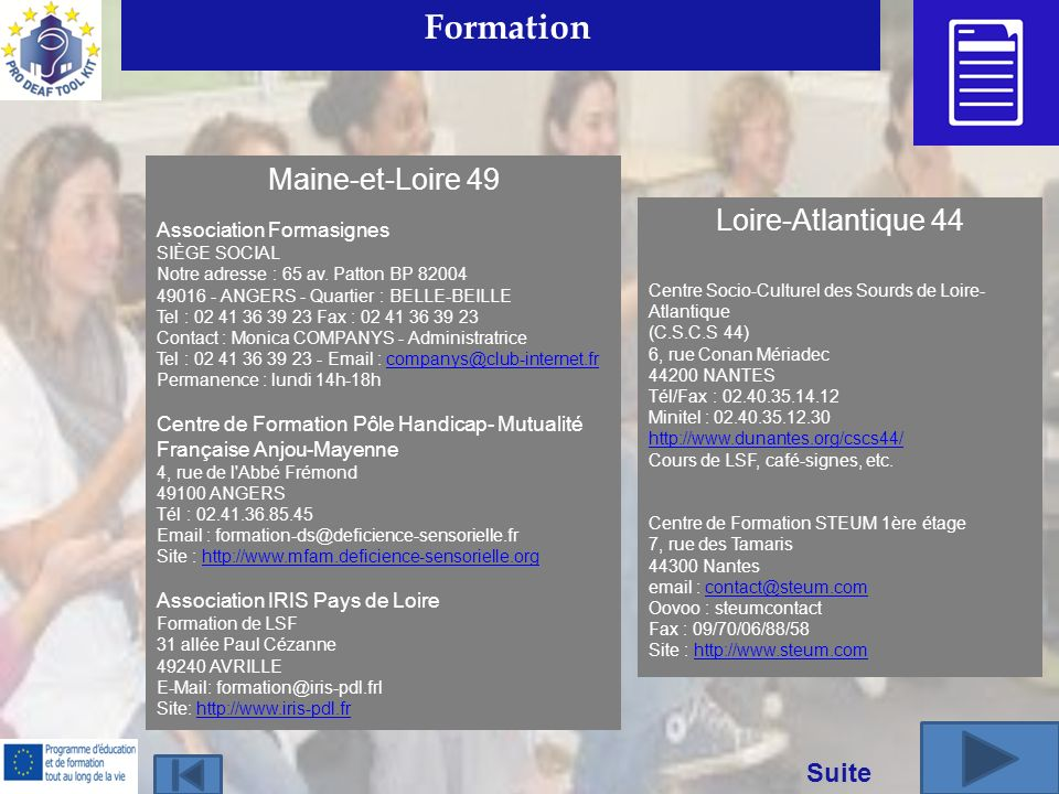 Suite Formation Loire-Atlantique 44 Centre Socio-Culturel des Sourds de Loire- Atlantique (C.S.C.S 44) 6, rue Conan Mériadec 44200 NANTES Tél/Fax : 02.40.35.14.12 Minitel : 02.40.35.12.30 http://www.dunantes.org/cscs44/ Cours de LSF, café-signes, etc.