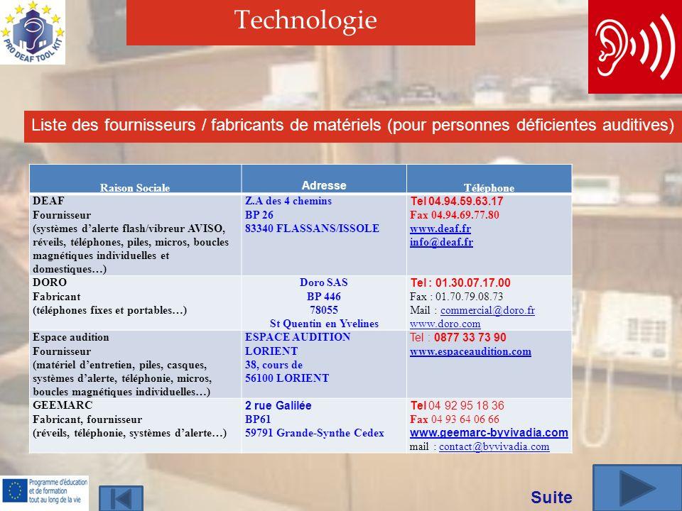 Technologie Liste des fournisseurs / fabricants de matériels (pour personnes déficientes auditives) Raison Sociale Adresse Téléphone DEAF Fournisseur (systèmes dalerte flash/vibreur AVISO, réveils, téléphones, piles, micros, boucles magnétiques individuelles et domestiques…) Z.A des 4 chemins BP 26 83340 FLASSANS/ISSOLE Tel 04.94.59.63.17 Fax 04.94.69.77.80 www.deaf.fr info@deaf.fr DORO Fabricant (téléphones fixes et portables…) Doro SAS BP 446 78055 St Quentin en Yvelines Tel : 01.30.07.17.00 Fax : 01.70.79.08.73 Mail : commercial@doro.frcommercial@doro.fr www.doro.com Espace audition Fournisseur (matériel dentretien, piles, casques, systèmes dalerte, téléphonie, micros, boucles magnétiques individuelles…) ESPACE AUDITION LORIENT 38, cours de 56100 LORIENT Tel : 0877 33 73 90 www.espaceaudition.com GEEMARC Fabricant, fournisseur (réveils, téléphonie, systèmes dalerte…) 2 rue Galilée BP61 59791 Grande-Synthe Cedex Tel 04 92 95 18 36 Fax 04 93 64 06 66 www.geemarc-byvivadia.com mail : contact@byvivadia.comcontact@byvivadia.com Suite