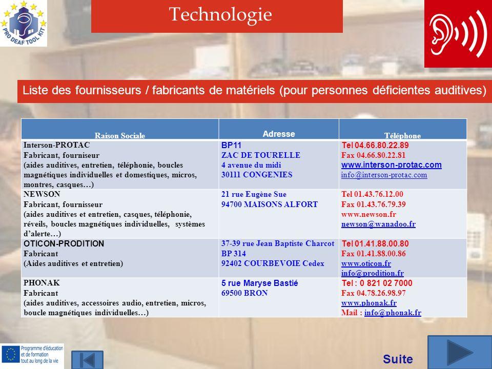 Technologie Liste des fournisseurs / fabricants de matériels (pour personnes déficientes auditives) Raison Sociale Adresse Téléphone Interson-PROTAC Fabricant, fourniseur (aides auditives, entretien, téléphonie, boucles magnétiques individuelles et domestiques, micros, montres, casques…) BP11 ZAC DE TOURELLE 4 avenue du midi 30111 CONGENIES Tel 04.66.80.22.89 Fax 04.66.80.22.81 www.interson-protac.com info@interson-protac.com NEWSON Fabricant, fournisseur (aides auditives et entretien, casques, téléphonie, réveils, boucles magnétiques individuelles, systèmes dalerte…) 21 rue Eugène Sue 94700 MAISONS ALFORT Tel 01.43.76.12.00 Fax 01.43.76.79.39 www.newson.fr newson@wanadoo.fr OTICON-PRODITION Fabricant (Aides auditives et entretien) 37-39 rue Jean Baptiste Charcot BP 314 92402 COURBEVOIE Cedex Tel 01.41.88.00.80 Fax 01.41.88.00.86 www.oticon.fr info@prodition.fr PHONAK Fabricant (aides auditives, accessoires audio, entretien, micros, boucle magnétiques individuelles…) 5 rue Maryse Bastié 69500 BRON Tel : 0 821 02 7000 Fax 04.78.26.98.97 www.phonak.fr Mail : info@phonak.frinfo@phonak.fr Suite