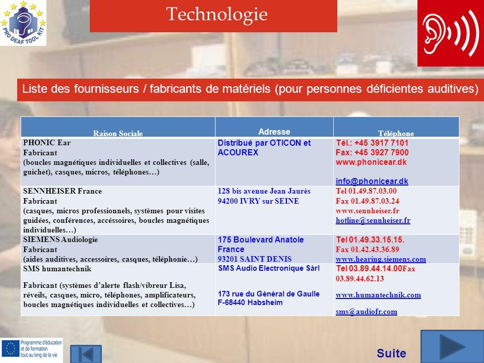Technologie Liste des fournisseurs / fabricants de matériels (pour personnes déficientes auditives) Raison Sociale Adresse Téléphone PHONIC Ear Fabricant (boucles magnétiques individuelles et collectives (salle, guichet), casques, micros, téléphones…) Distribué par OTICON et ACOUREX Tél.: +45 3917 7101 Fax: +45 3927 7900 www.phonicear.dk info@phonicear.dk SENNHEISER France Fabricant (casques, micros professionnels, systèmes pour visites guidées, conférences, accéssoires, boucles magnétiques individuelles…) 128 bis avenue Jean Jaurès 94200 IVRY sur SEINE Tel 01.49.87.03.00 Fax 01.49.87.03.24 www.sennheiser.fr hotline@sennheiser.fr SIEMENS Audiologie Fabricant (aides auditives, accessoires, casques, téléphonie…) 175 Boulevard Anatole France 93201 SAINT DENIS Tel 01.49.33.15.15.