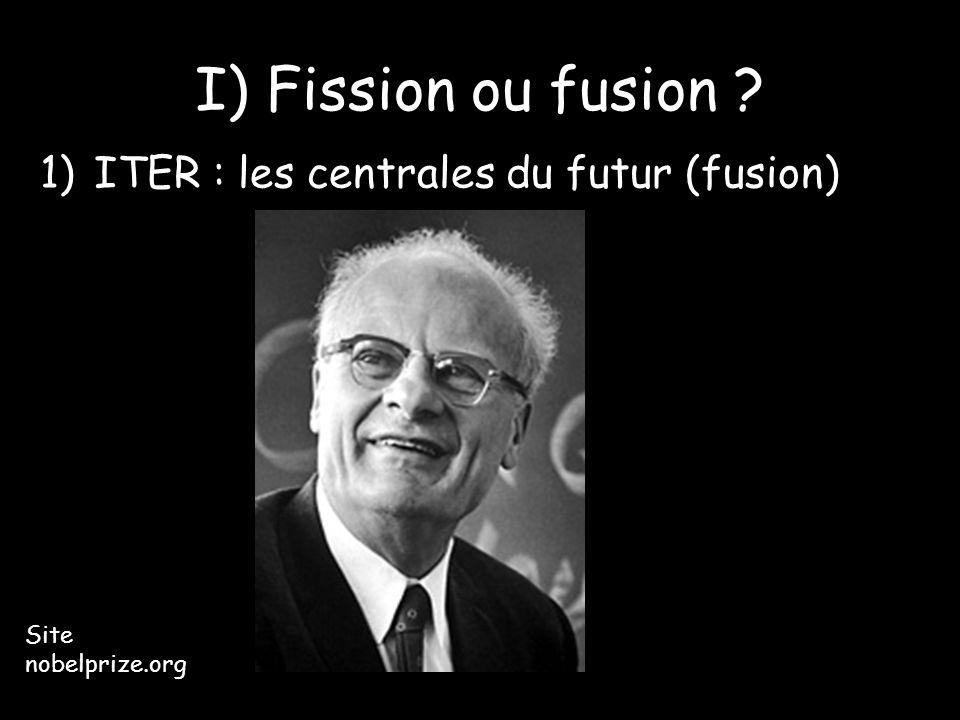 I) Fission ou fusion ? 1)ITER : les centrales du futur (fusion) Site nobelprize.org