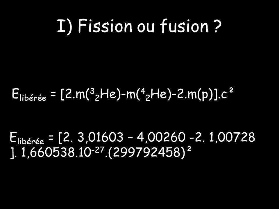 I) Fission ou fusion .E libérée = [2.m( 3 2 He)-m( 4 2 He)-2.m(p)].c² E libérée = [2.