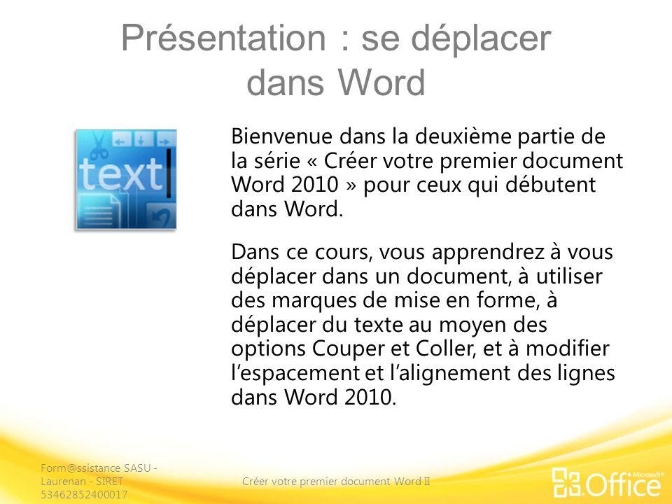 Présentation : se déplacer dans Word Créer votre premier document Word II Bienvenue dans la deuxième partie de la série « Créer votre premier document Word 2010 » pour ceux qui débutent dans Word.