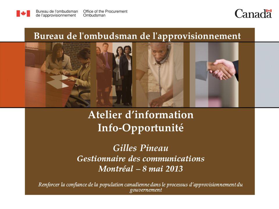 Bureau de l ombudsman de l approvisionnement Atelier dinformation Info-Opportunité Gilles Pineau Gestionnaire des communications Montréal – 8 mai 2013 Renforcer la confiance de la population canadienne dans le processus dapprovisionnement du gouvernement