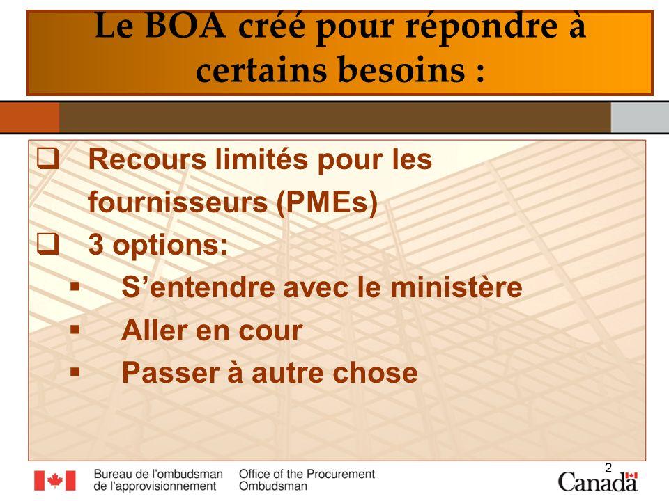 Le BOA créé pour répondre à certains besoins : Recours limités pour les fournisseurs (PMEs) 3 options: Sentendre avec le ministère Aller en cour Passer à autre chose 2