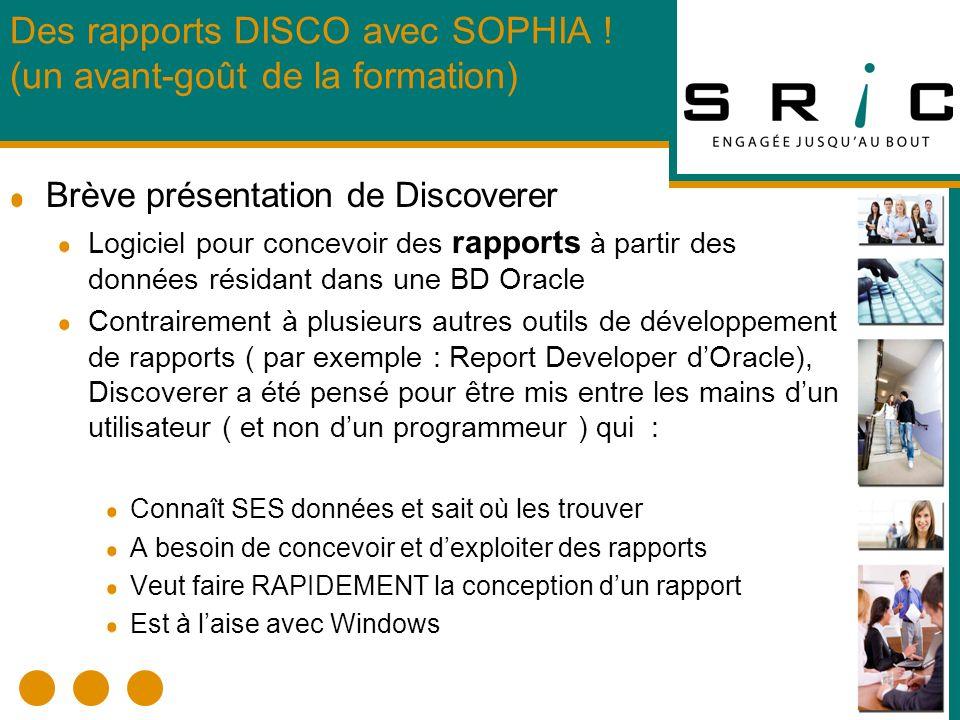 Brève présentation de Discoverer Logiciel pour concevoir des rapports à partir des données résidant dans une BD Oracle Contrairement à plusieurs autres outils de développement de rapports ( par exemple : Report Developer dOracle), Discoverer a été pensé pour être mis entre les mains dun utilisateur ( et non dun programmeur ) qui : Connaît SES données et sait où les trouver A besoin de concevoir et dexploiter des rapports Veut faire RAPIDEMENT la conception dun rapport Est à laise avec Windows Des rapports DISCO avec SOPHIA .