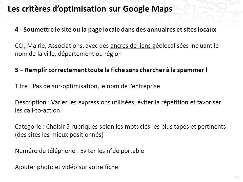 23 Les critères doptimisation sur Google Maps 4 - Soumettre le site ou la page locale dans des annuaires et sites locaux CCI, Mairie, Associations, avec des ancres de liens géolocalisées incluant le nom de la ville, département ou région 5 – Remplir correctement toute la fiche sans chercher à la spammer .