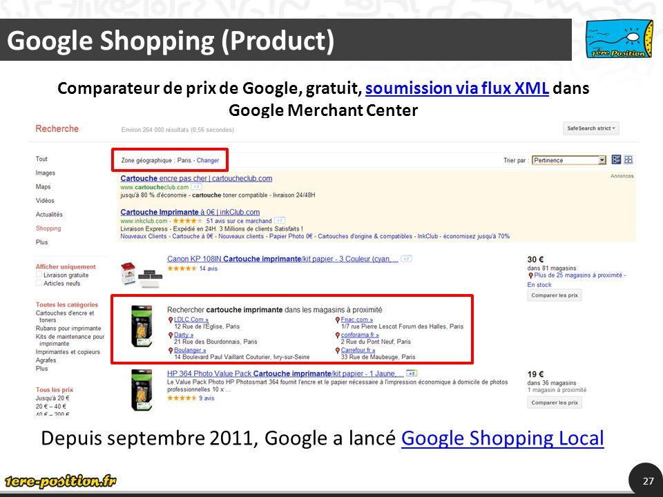 Google Shopping (Product) 27 Comparateur de prix de Google, gratuit, soumission via flux XML dans Google Merchant Centersoumission via flux XML Depuis septembre 2011, Google a lancé Google Shopping LocalGoogle Shopping Local