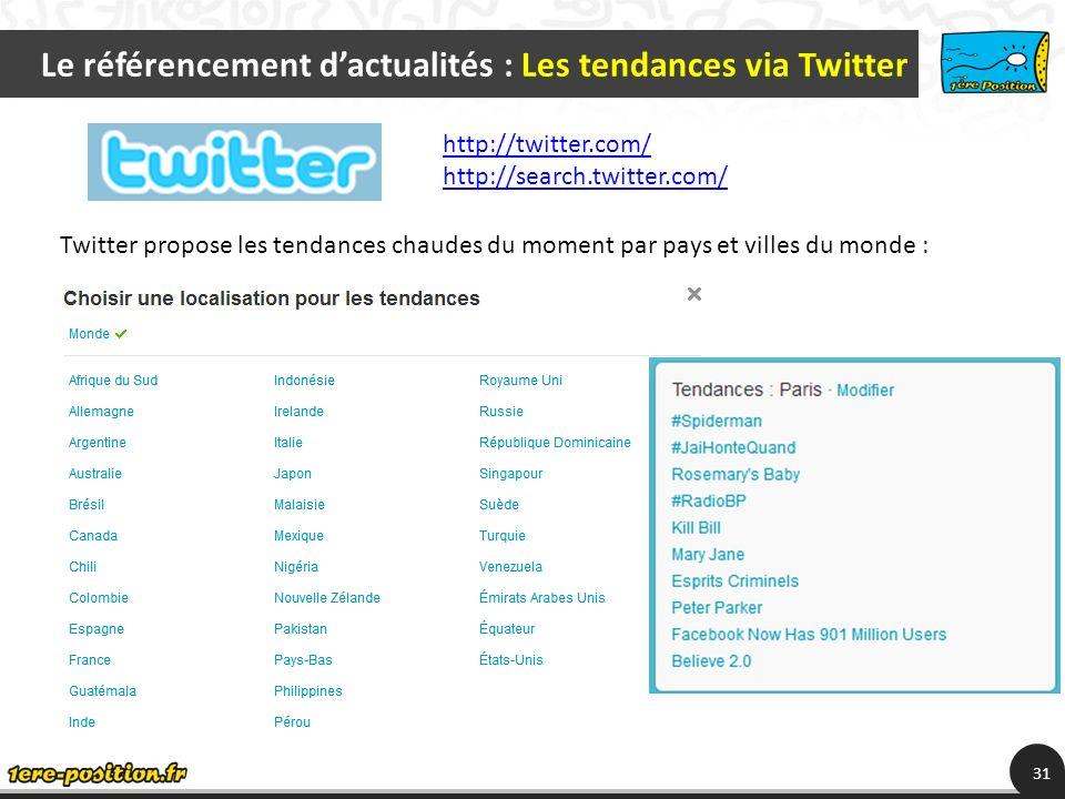 Le référencement dactualités : Les tendances via Twitter 31 Twitter propose les tendances chaudes du moment par pays et villes du monde : http://twitter.com/ http://search.twitter.com/