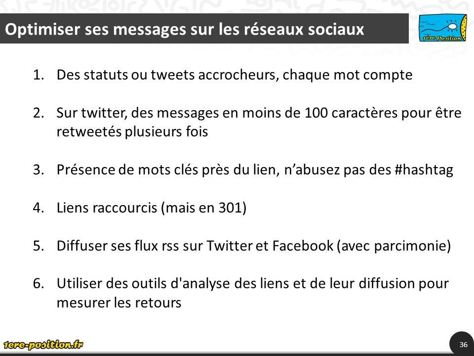 Optimiser ses messages sur les réseaux sociaux 36 1.Des statuts ou tweets accrocheurs, chaque mot compte 2.Sur twitter, des messages en moins de 100 caractères pour être retweetés plusieurs fois 3.Présence de mots clés près du lien, nabusez pas des #hashtag 4.Liens raccourcis (mais en 301) 5.Diffuser ses flux rss sur Twitter et Facebook (avec parcimonie) 6.Utiliser des outils d analyse des liens et de leur diffusion pour mesurer les retours