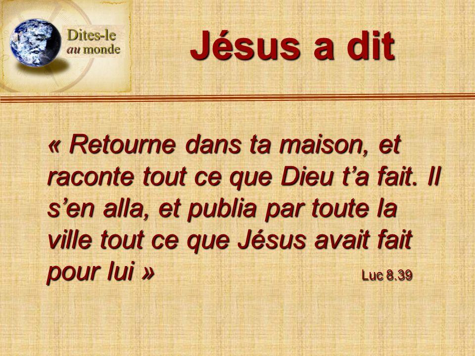 Jésus a dit « Retourne dans ta maison, et raconte tout ce que Dieu ta fait. Il sen alla, et publia par toute la ville tout ce que Jésus avait fait pou