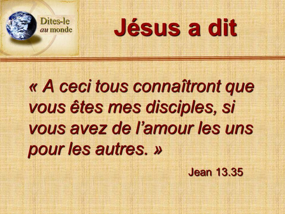 Jésus a dit « A ceci tous connaîtront que vous êtes mes disciples, si vous avez de lamour les uns pour les autres. » Jean 13.35 Dites-le au monde