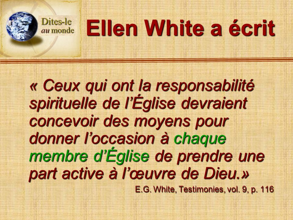 Ellen White a écrit « Ceux qui ont la responsabilité spirituelle de lÉglise devraient concevoir des moyens pour donner loccasion à chaque membre dÉgli