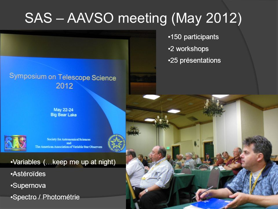 SAS – AAVSO meeting (May 2012) 150 participants 2 workshops 25 présentations Variables (…keep me up at night) Astéroïdes Supernova Spectro / Photométr