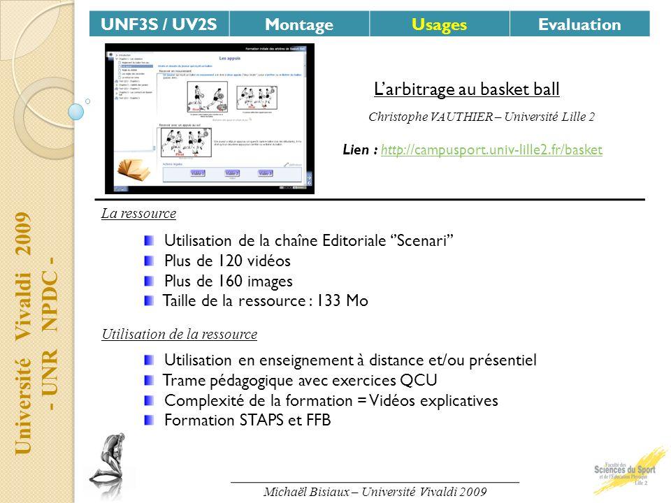 Université Vivaldi 2009 - UNR NPDC - UNF3S / UV2SMontageUsagesEvaluation Larbitrage au basket ball Utilisation de la ressource Utilisation en enseignement à distance et/ou présentiel Trame pédagogique avec exercices QCU Complexité de la formation = Vidéos explicatives Formation STAPS et FFB La ressource Utilisation de la chaîne Editoriale Scenari Plus de 120 vidéos Plus de 160 images Taille de la ressource : 133 Mo Lien : http://campusport.univ-lille2.fr/baskethttp://campusport.univ-lille2.fr/basket Christophe VAUTHIER – Université Lille 2 Michaël Bisiaux – Université Vivaldi 2009