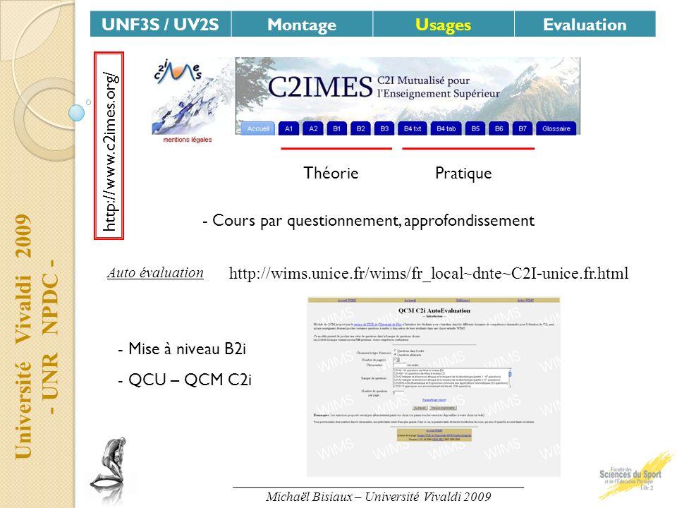Université Vivaldi 2009 - UNR NPDC - UNF3S / UV2SMontageUsagesEvaluation Michaël Bisiaux – Université Vivaldi 2009 http://www.c2imes.org/ ThéoriePratique - Cours par questionnement, approfondissement Auto évaluation http://wims.unice.fr/wims/fr_local~dnte~C2I-unice.fr.html - Mise à niveau B2i - QCU – QCM C2i