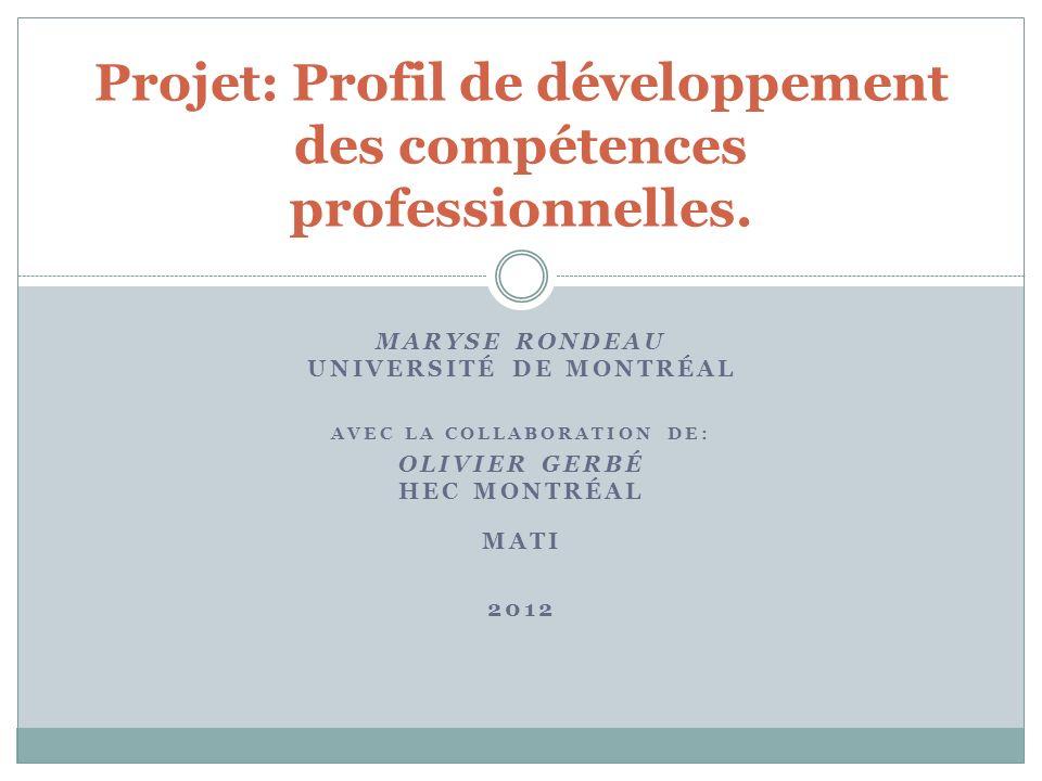 MARYSE RONDEAU UNIVERSITÉ DE MONTRÉAL AVEC LA COLLABORATION DE: OLIVIER GERBÉ HEC MONTRÉAL MATI 2012 Projet: Profil de développement des compétences professionnelles.