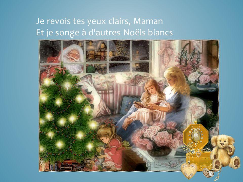 Je revois tes yeux clairs, Maman Et je songe à d autres Noëls blancs