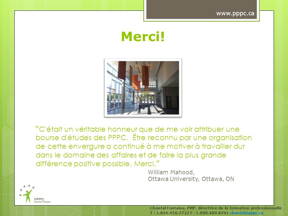 Merci! Chantal Fontaine, PMP, directrice de la formation professionnelle T : 1.866.450.7722 F : 1.800.489.8741 chantal@pppc.ca www.pppc.ca C'était un
