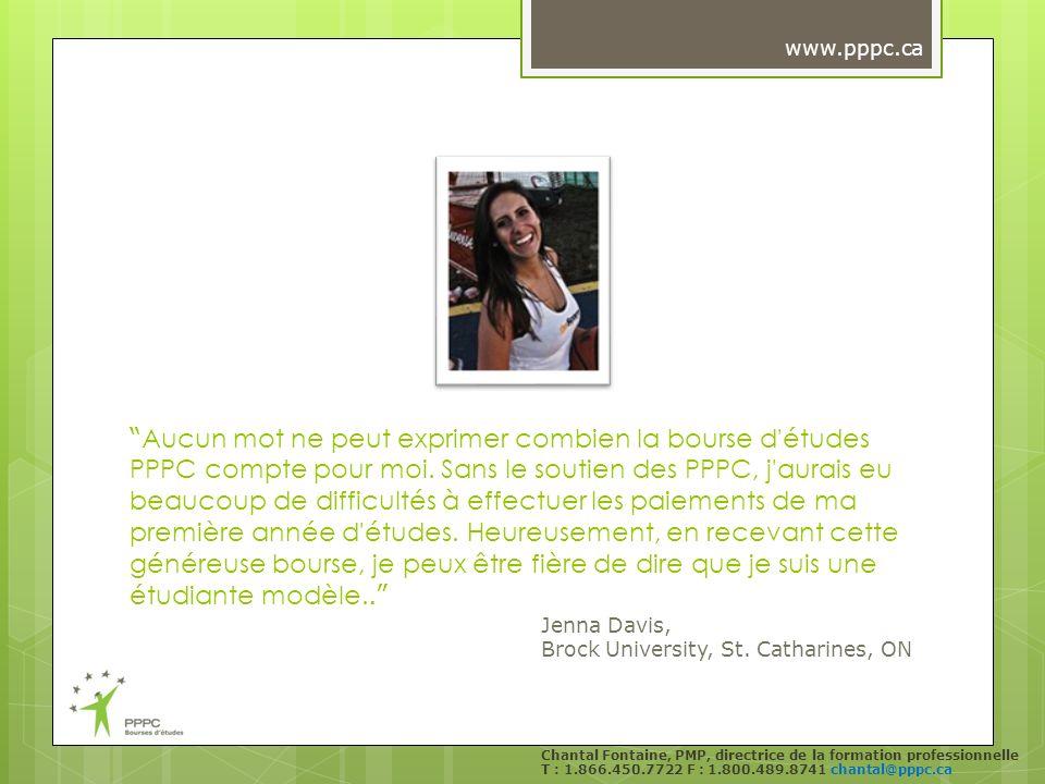 Chantal Fontaine, PMP, directrice de la formation professionnelle T : 1.866.450.7722 F : 1.800.489.8741 chantal@pppc.ca Aucun mot ne peut exprimer combien la bourse d études PPPC compte pour moi.