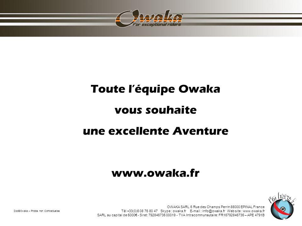 Toute léquipe Owaka vous souhaite une excellente Aventure www.owaka.fr Doc©Owaka – Photos non Contractuelles OWAKA SARL 6 Rue des Champs Perrin 88000 EPINAL France Tél +33(0)6 08 76 80 47 Skype : owaka.fr E-mail : info@owaka.fr Web site : www.owaka.fr SARL au capital de 5000 - Siret: 792846735 00019 - TVA Intracommunautaire: FR16792846735 – APE 4791B