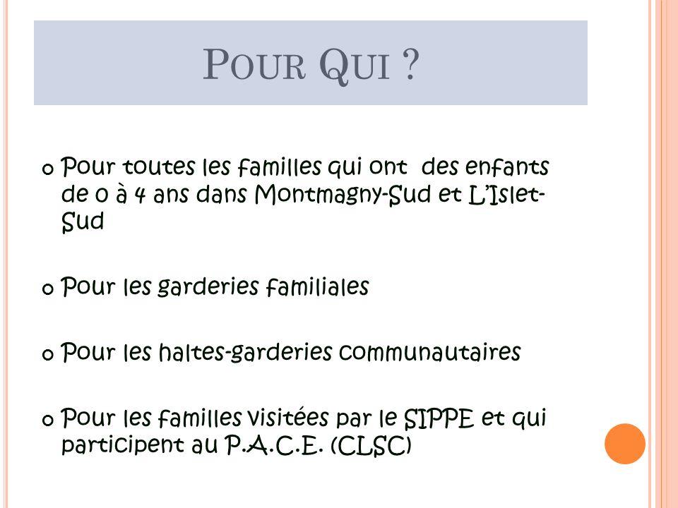 P OUR Q UI ? Pour toutes les familles qui ont des enfants de 0 à 4 ans dans Montmagny-Sud et LIslet- Sud Pour les garderies familiales Pour les haltes