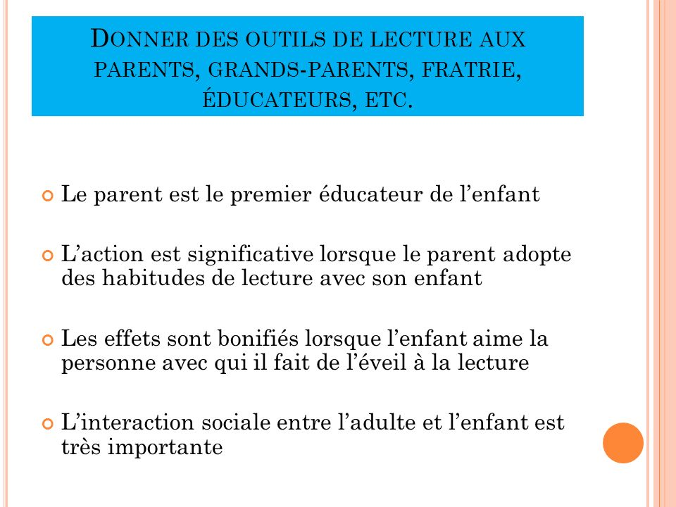 D ONNER DES OUTILS DE LECTURE AUX PARENTS, GRANDS - PARENTS, FRATRIE, ÉDUCATEURS, ETC. Le parent est le premier éducateur de lenfant Laction est signi