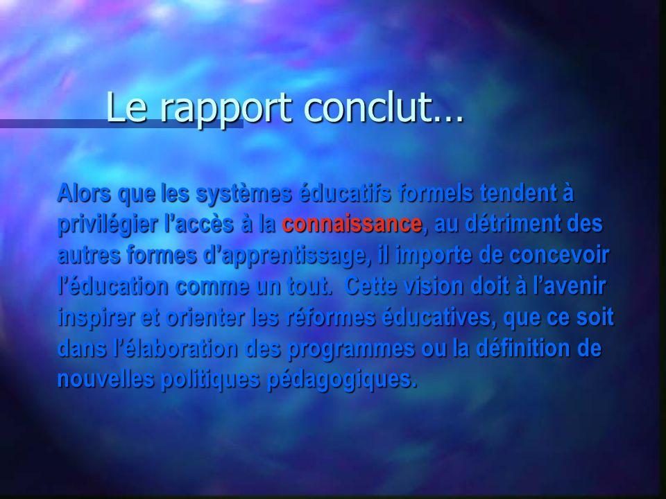 Le rapport conclut… Alors que les systèmes éducatifs formels tendent à privilégier laccès à la connaissance, au détriment des autres formes dapprentissage, il importe de concevoir léducation comme un tout.