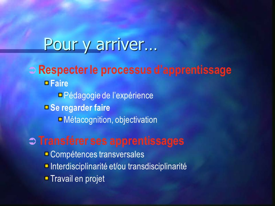 Pour y arriver… Respecter le processus dapprentissage Faire Pédagogie de lexpérience Se regarder faire Métacognition, objectivation Transférer ses apprentissages Compétences transversales Interdisciplinarité et/ou transdisciplinarité Travail en projet