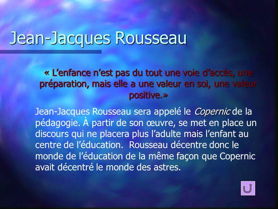 Jean-Jacques Rousseau « Lenfance nest pas du tout une voie daccès, une préparation, mais elle a une valeur en soi, une valeur positive.» Copernic Jean-Jacques Rousseau sera appelé le Copernic de la pédagogie.