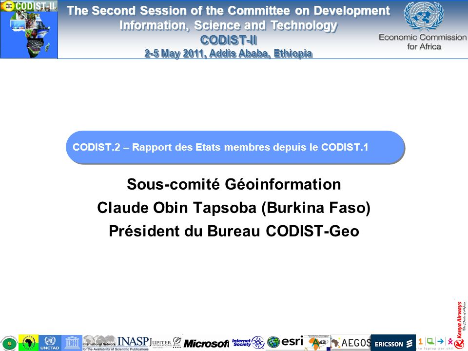 The Second Session of the Committee on Development Information, Science and Technology CODIST-II 2-5 May 2011, Addis Ababa, Ethiopia The Second Session of the Committee on Development Information, Science and Technology CODIST-II 2-5 May 2011, Addis Ababa, Ethiopia CODIST.2 – Rapport des Etats membres depuis le CODIST.1 Sous-comité Géoinformation Claude Obin Tapsoba (Burkina Faso) Président du Bureau CODIST-Geo