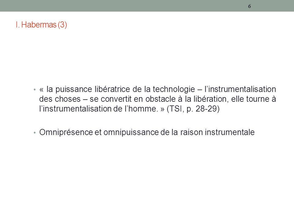 I. Habermas (3) « la puissance libératrice de la technologie – linstrumentalisation des choses – se convertit en obstacle à la libération, elle tourne
