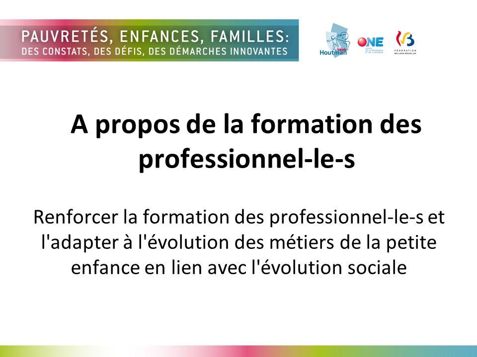 A propos de la formation des professionnel-le-s Renforcer la formation des professionnel-le-s et l adapter à l évolution des métiers de la petite enfance en lien avec l évolution sociale