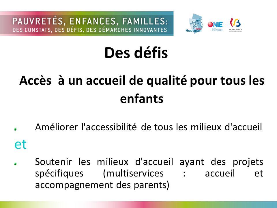 Accès à un accueil de qualité pour tous les enfants Améliorer l accessibilité de tous les milieux d accueil et Soutenir les milieux d accueil ayant des projets spécifiques (multiservices : accueil et accompagnement des parents) Des défis