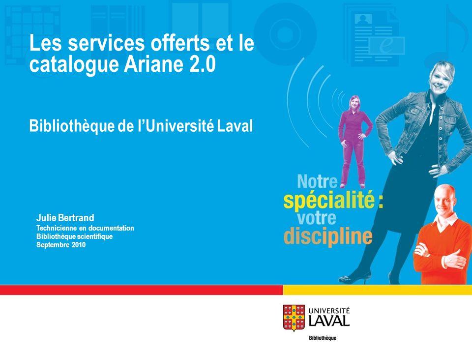 Les services offerts et le catalogue Ariane 2.0 Bibliothèque de lUniversité Laval Julie Bertrand Technicienne en documentation Bibliothèque scientifiq